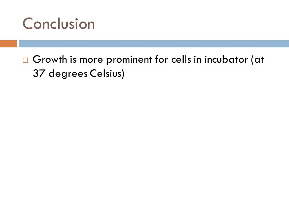 Conclusion Growth is more prominent for cells in incubator (at 37 degrees Celsius) Growth better in incubator b/c mimics body temperature.