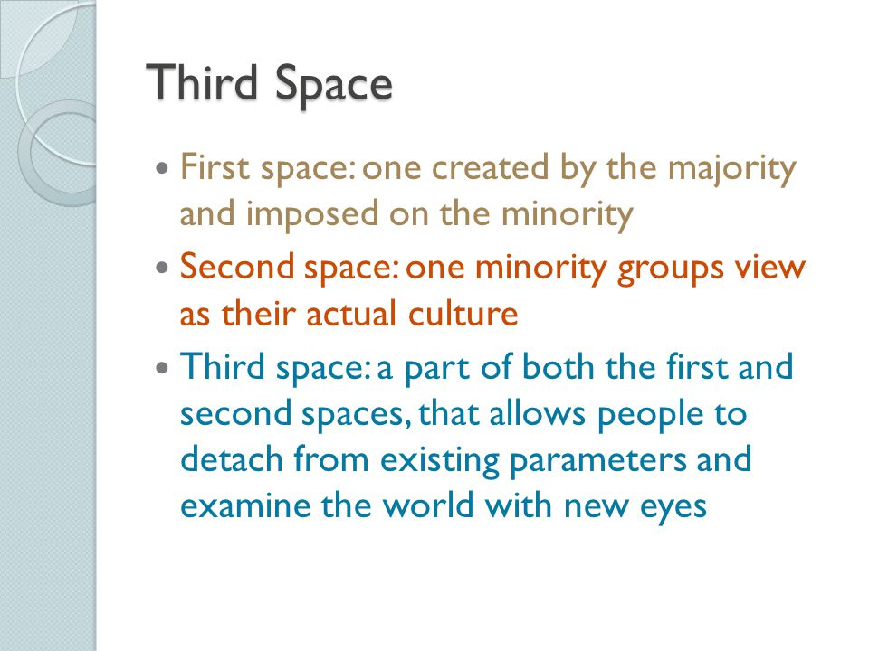 Third Space First space: one created by the majority and imposed on the minority. Second space: one minority groups view as their actual culture.
