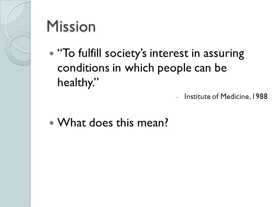 Mission To fulfill society's interest in assuring conditions in which people can be healthy. Institute of Medicine, 1988.