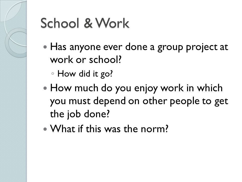 School & Work Has anyone ever done a group project at work or school