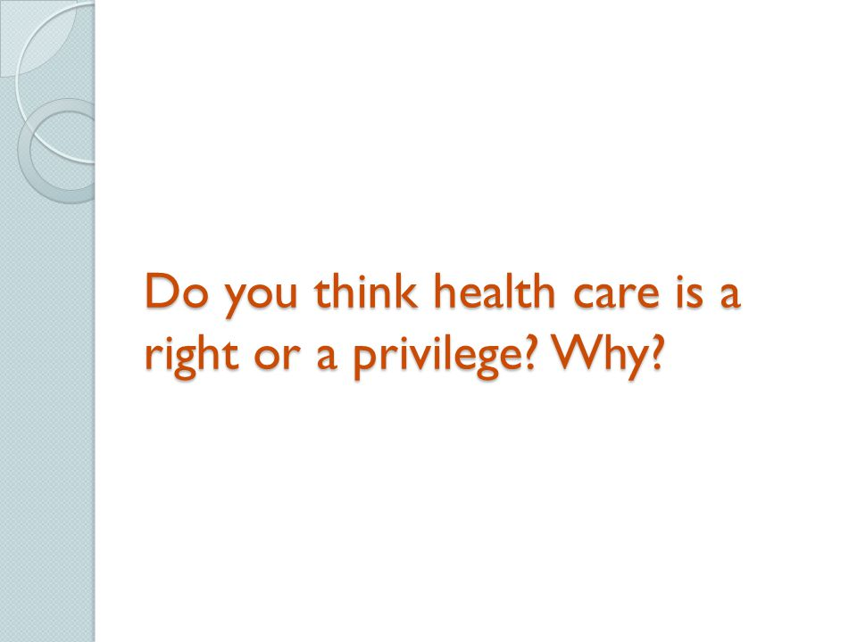 Do you think health care is a right or a privilege Why