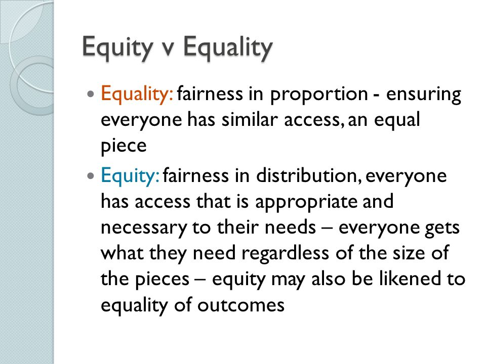 Equity v Equality Equality: fairness in proportion - ensuring everyone has similar access, an equal piece.