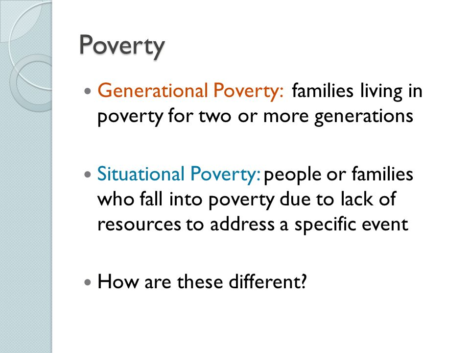 Poverty Generational Poverty: families living in poverty for two or more generations.