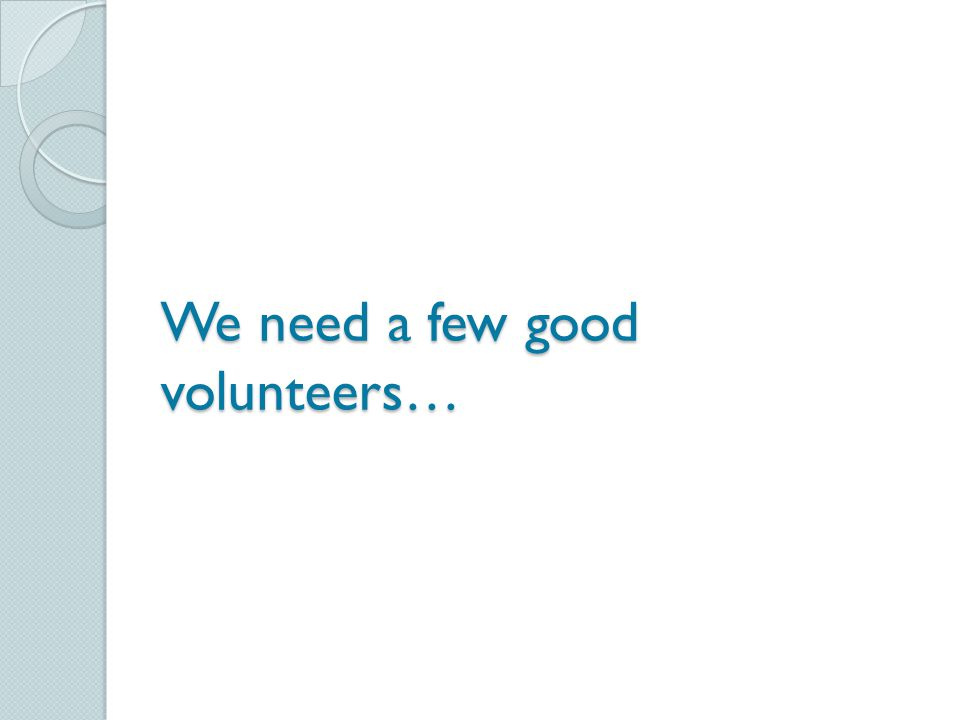 We need a few good volunteers…