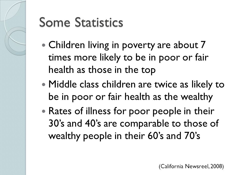 Some Statistics Children living in poverty are about 7 times more likely to be in poor or fair health as those in the top.