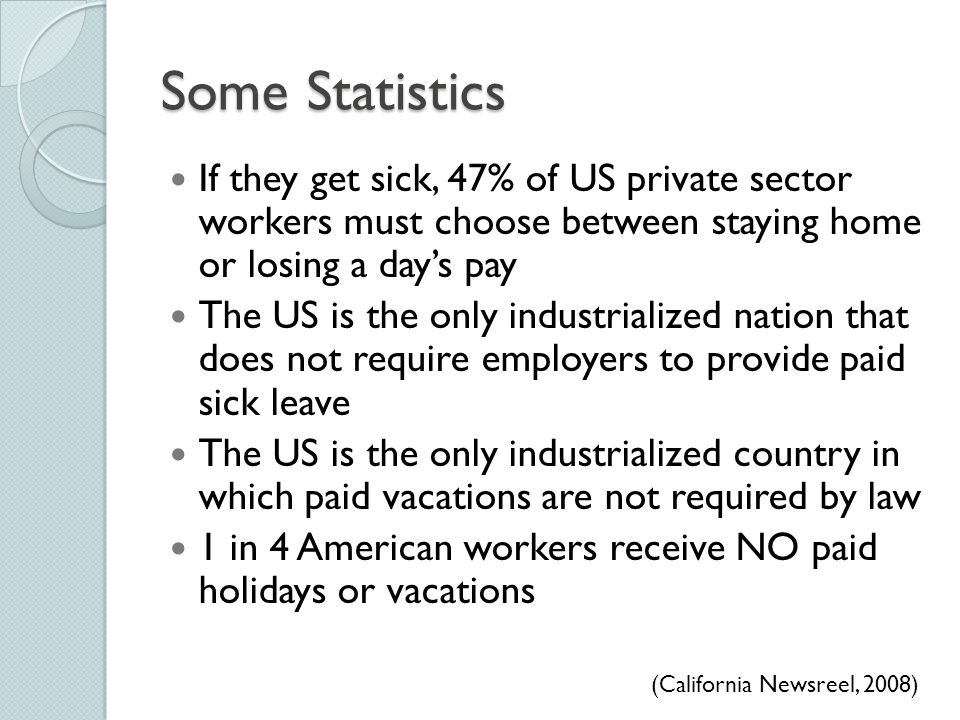 Some Statistics If they get sick, 47% of US private sector workers must choose between staying home or losing a day's pay.