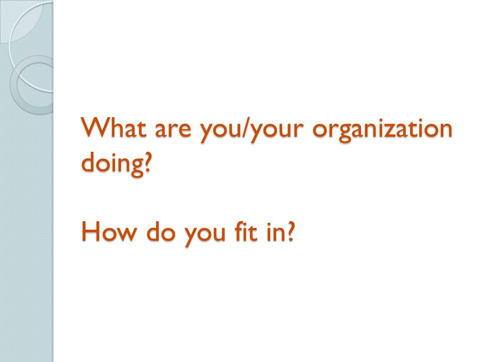 What are you/your organization doing How do you fit in