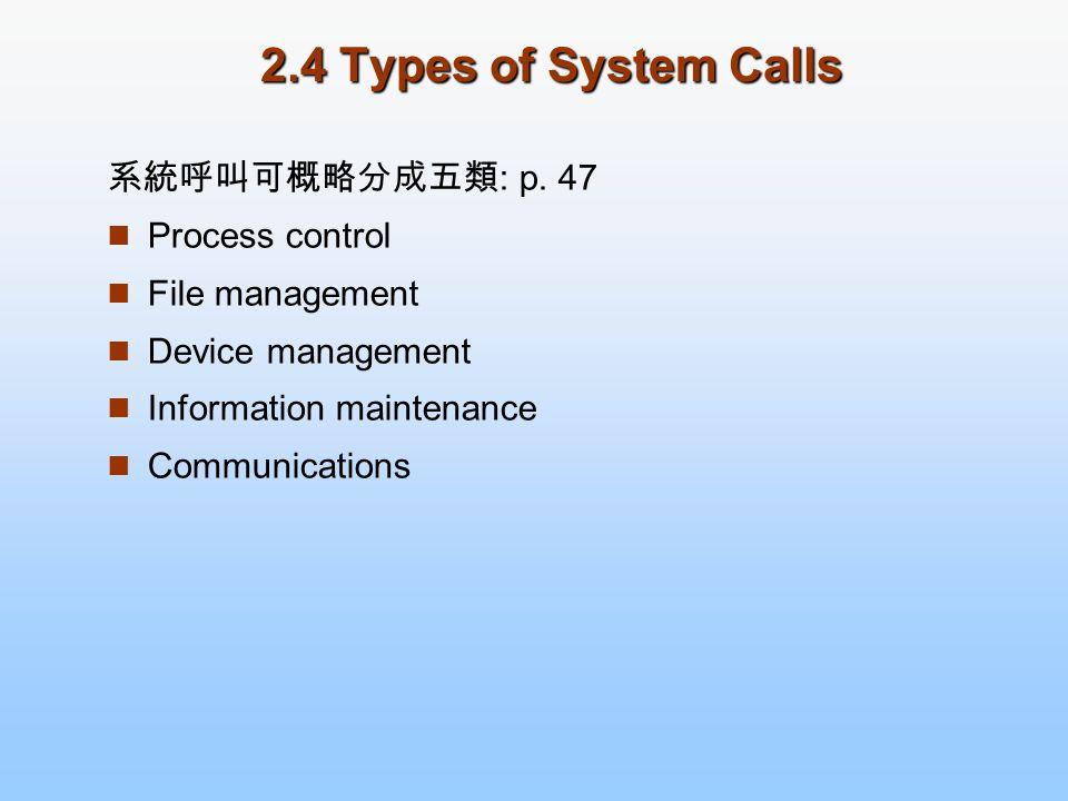 2.4 Types of System Calls 系統呼叫可概略分成五類: p. 47 Process control