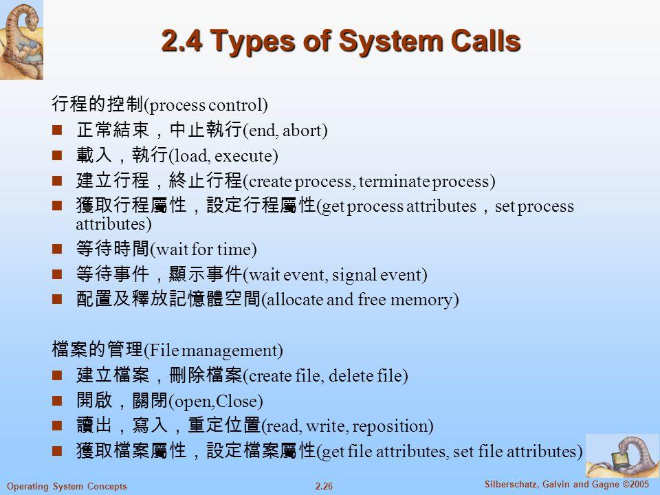 2.4 Types of System Calls 行程的控制(process control) 正常結束,中止執行(end, abort)