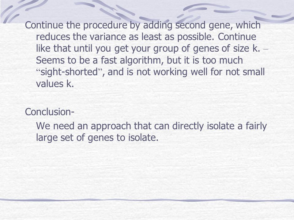 Continue the procedure by adding second gene, which reduces the variance as least as possible. Continue like that until you get your group of genes of size k. – Seems to be a fast algorithm, but it is too much sight-shorted , and is not working well for not small values k.