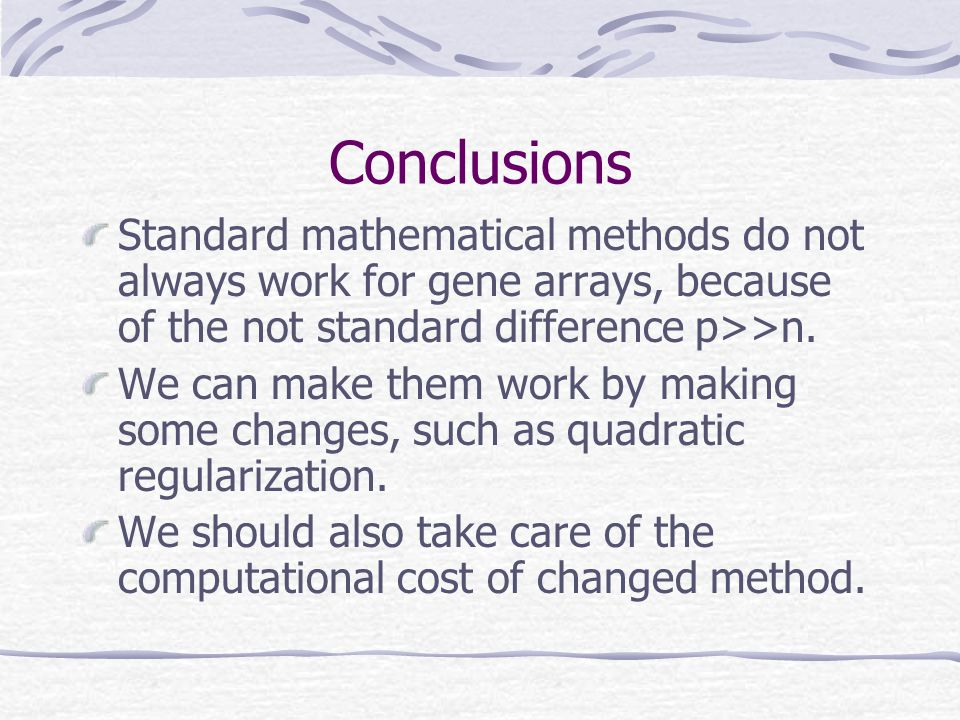 Conclusions Standard mathematical methods do not always work for gene arrays, because of the not standard difference p>>n.