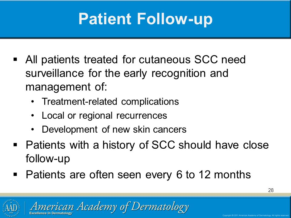 Patient Follow-up All patients treated for cutaneous SCC need surveillance for the early recognition and management of: