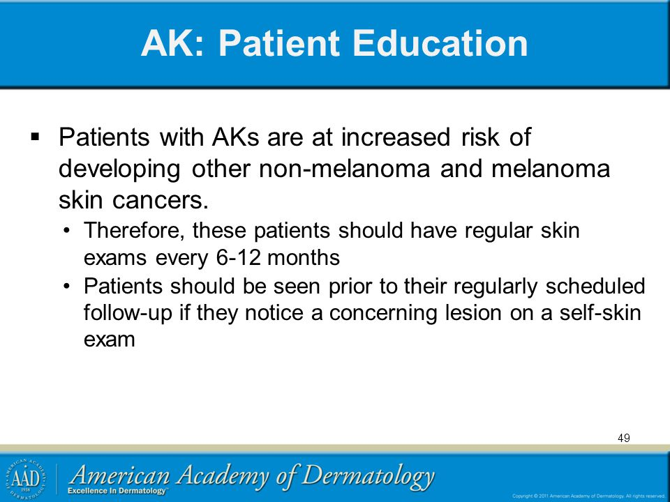 AK: Patient Education Patients with AKs are at increased risk of developing other non-melanoma and melanoma skin cancers.