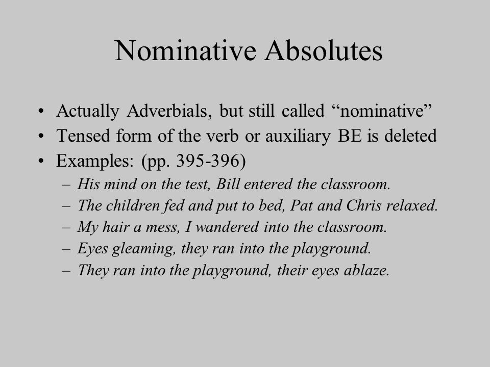 Nominative Absolutes Actually Adverbials, but still called nominative Tensed form of the verb or auxiliary BE is deleted.