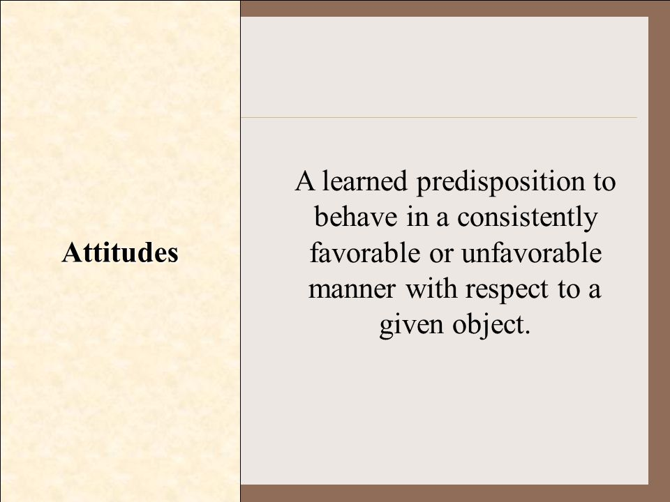 Attitudes A learned predisposition to behave in a consistently favorable or unfavorable manner with respect to a given object.