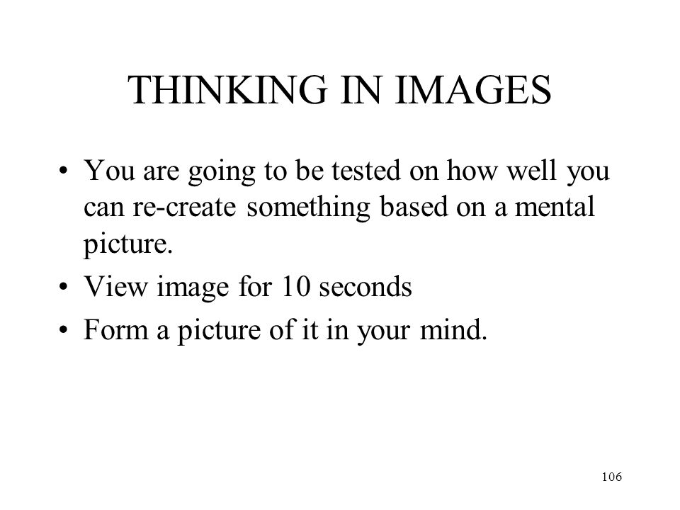 THINKING IN IMAGES You are going to be tested on how well you can re-create something based on a mental picture.