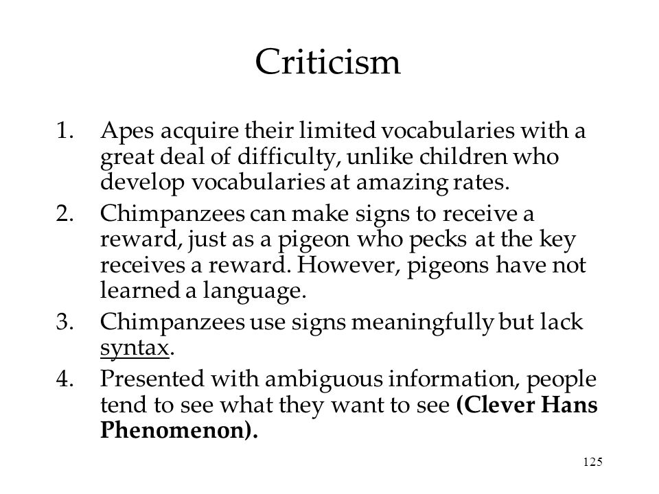 Criticism Apes acquire their limited vocabularies with a great deal of difficulty, unlike children who develop vocabularies at amazing rates.