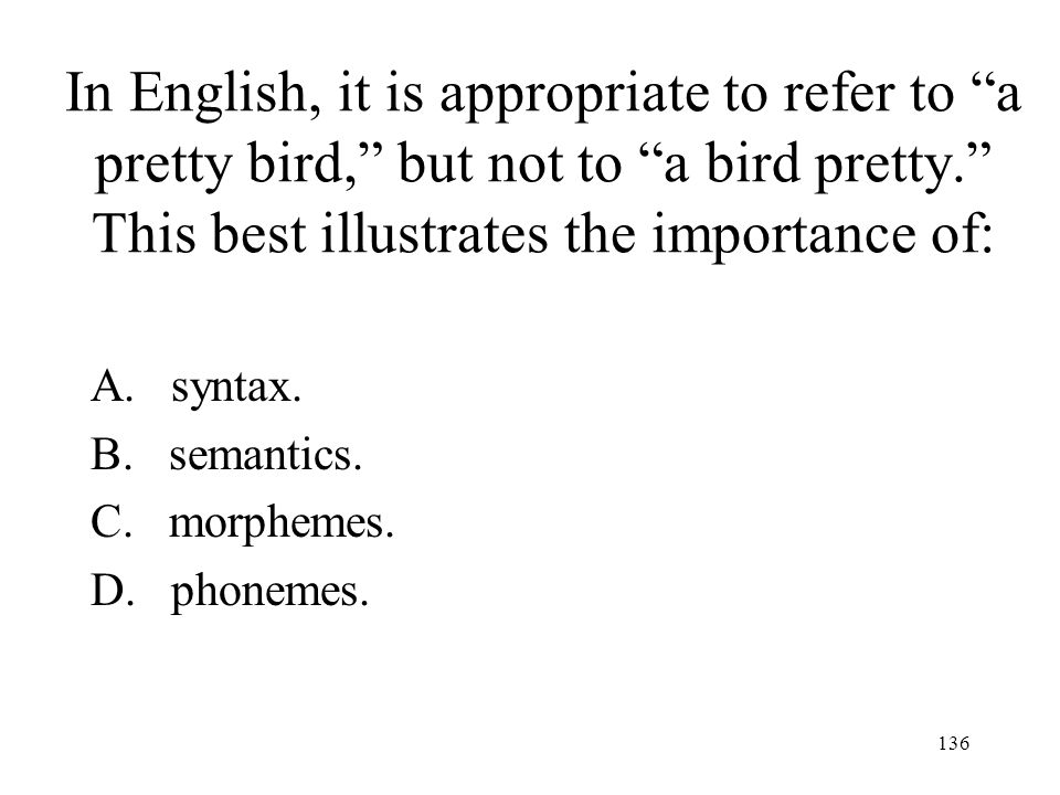 In English, it is appropriate to refer to a pretty bird, but not to a bird pretty. This best illustrates the importance of: