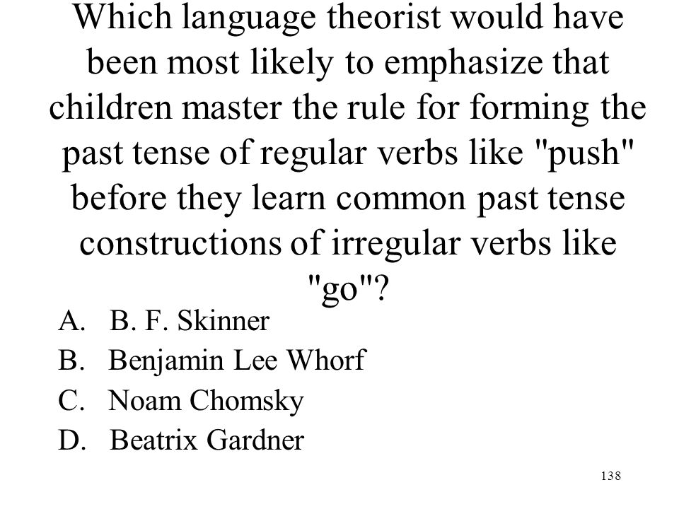 Which language theorist would have been most likely to emphasize that children master the rule for forming the past tense of regular verbs like push before they learn common past tense constructions of irregular verbs like go