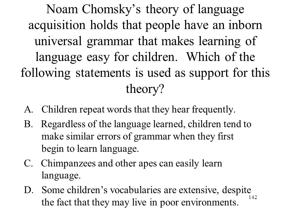 Noam Chomsky's theory of language acquisition holds that people have an inborn universal grammar that makes learning of language easy for children. Which of the following statements is used as support for this theory
