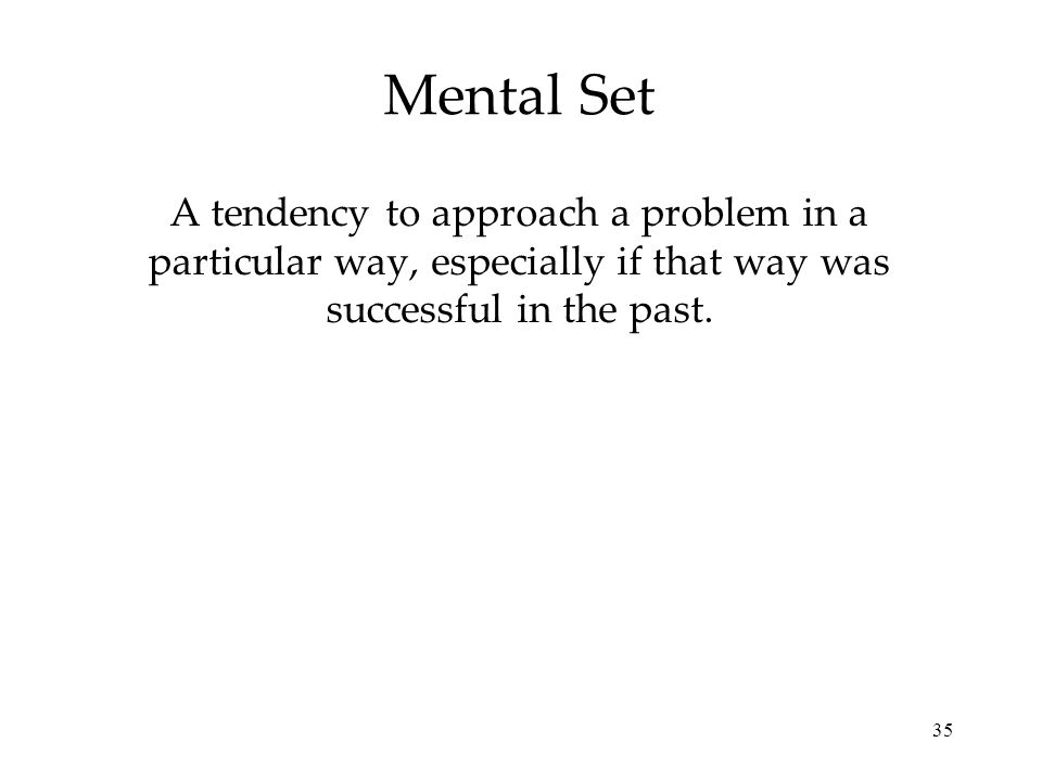 Mental Set A tendency to approach a problem in a particular way, especially if that way was successful in the past.