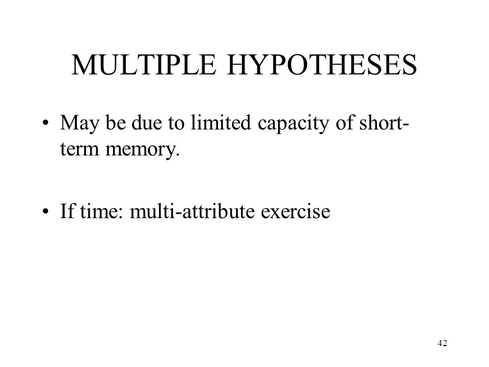 MULTIPLE HYPOTHESES May be due to limited capacity of short-term memory.