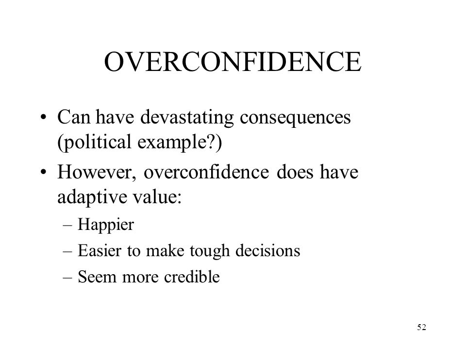 OVERCONFIDENCE Can have devastating consequences (political example )