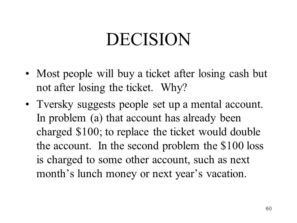 DECISION Most people will buy a ticket after losing cash but not after losing the ticket. Why