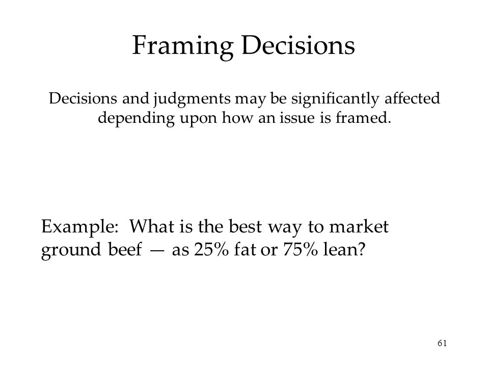 Framing Decisions Decisions and judgments may be significantly affected depending upon how an issue is framed.