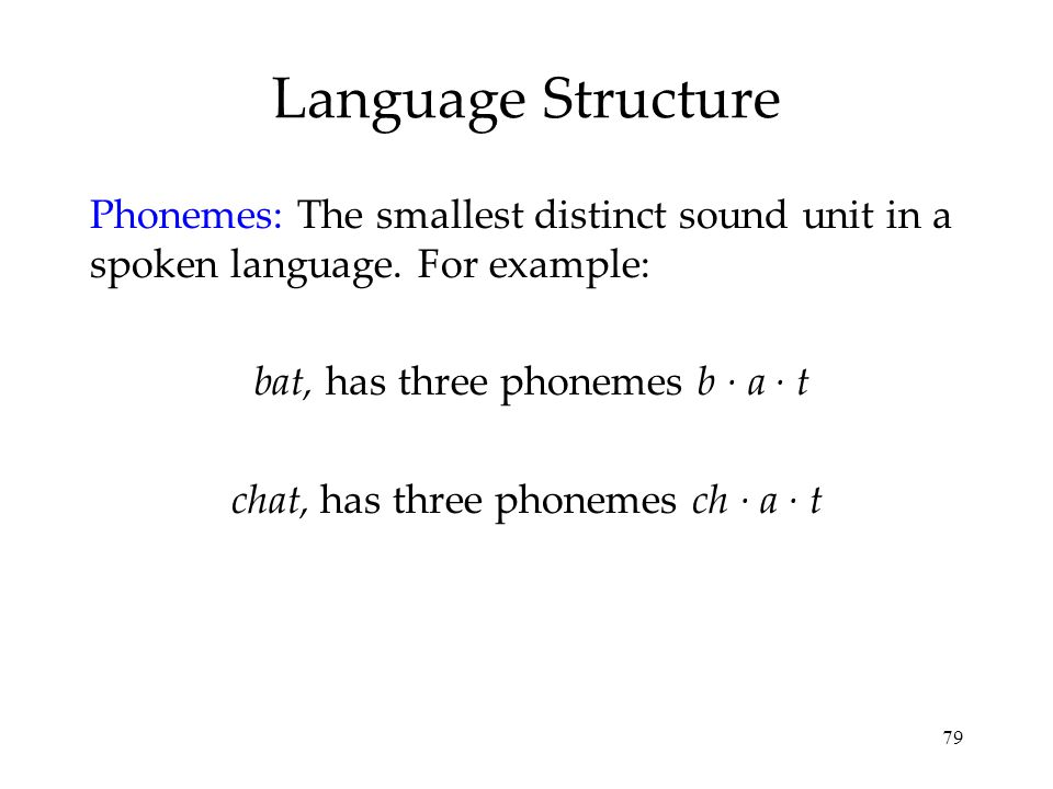 Language Structure Phonemes: The smallest distinct sound unit in a spoken language. For example: bat, has three phonemes b · a · t.