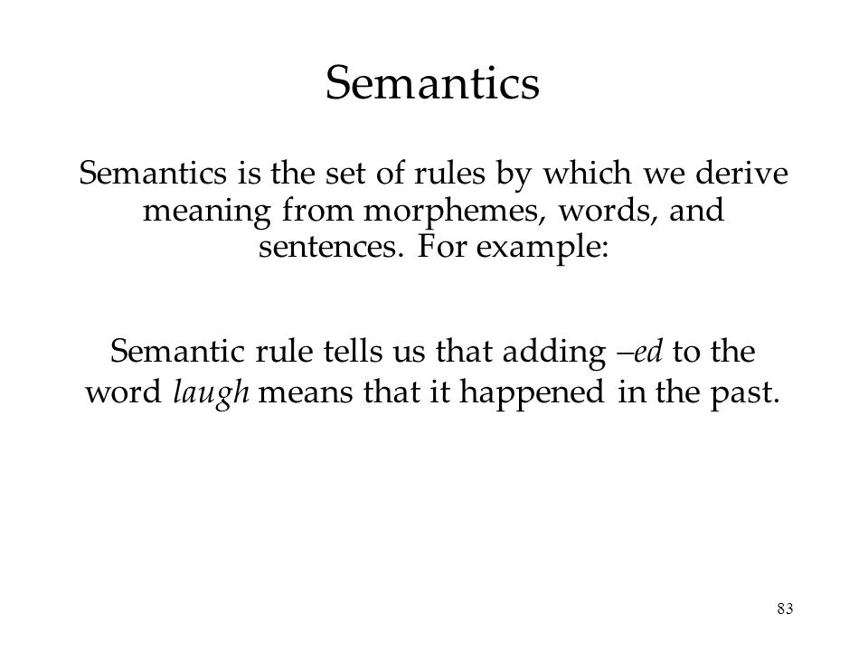 Semantics Semantics is the set of rules by which we derive meaning from morphemes, words, and sentences. For example: