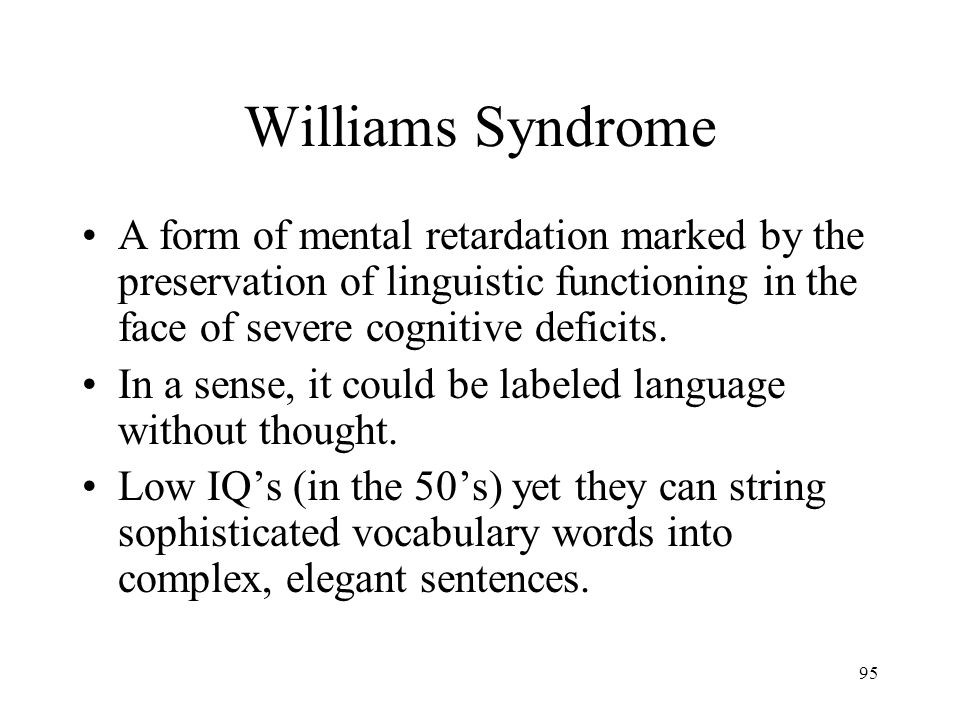 Williams Syndrome A form of mental retardation marked by the preservation of linguistic functioning in the face of severe cognitive deficits.