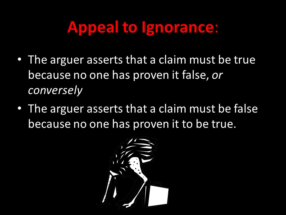Appeal to Ignorance: The arguer asserts that a claim must be true because no one has proven it false, or conversely.