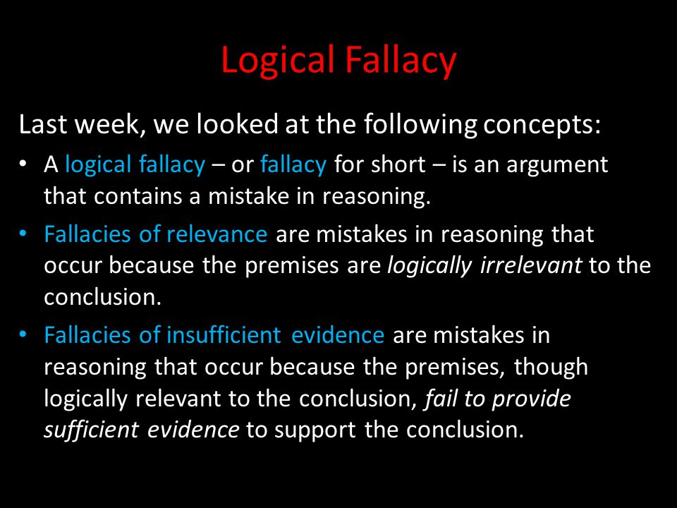 Logical Fallacy Last week, we looked at the following concepts: