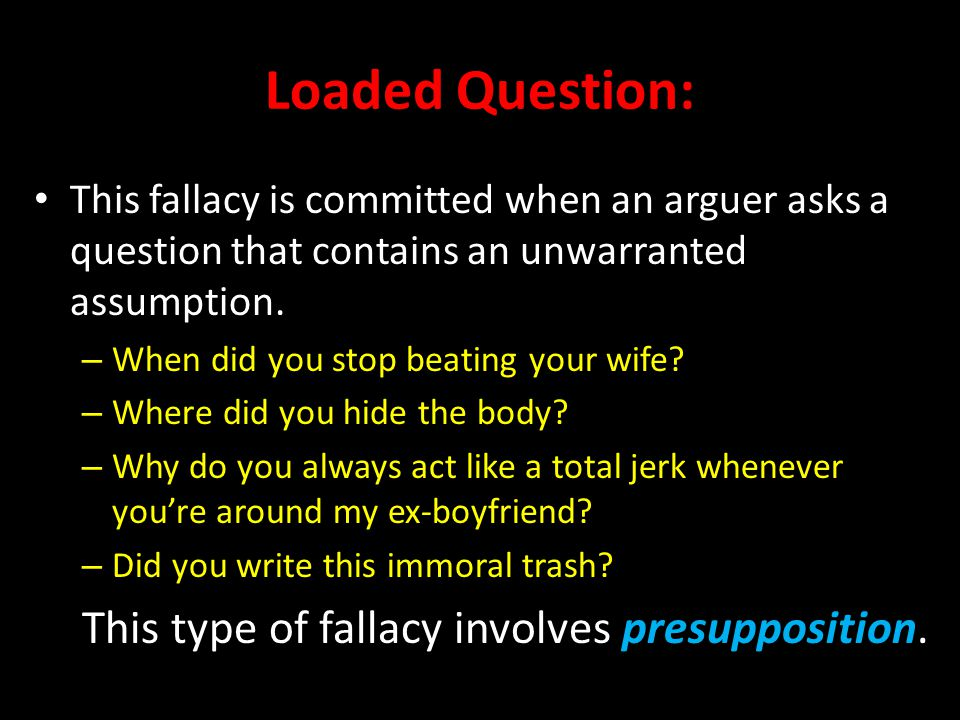 Loaded Question: This type of fallacy involves presupposition.