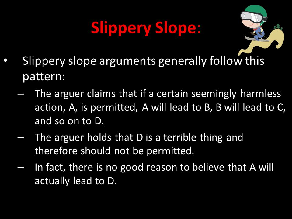 Slippery Slope: Slippery slope arguments generally follow this pattern: