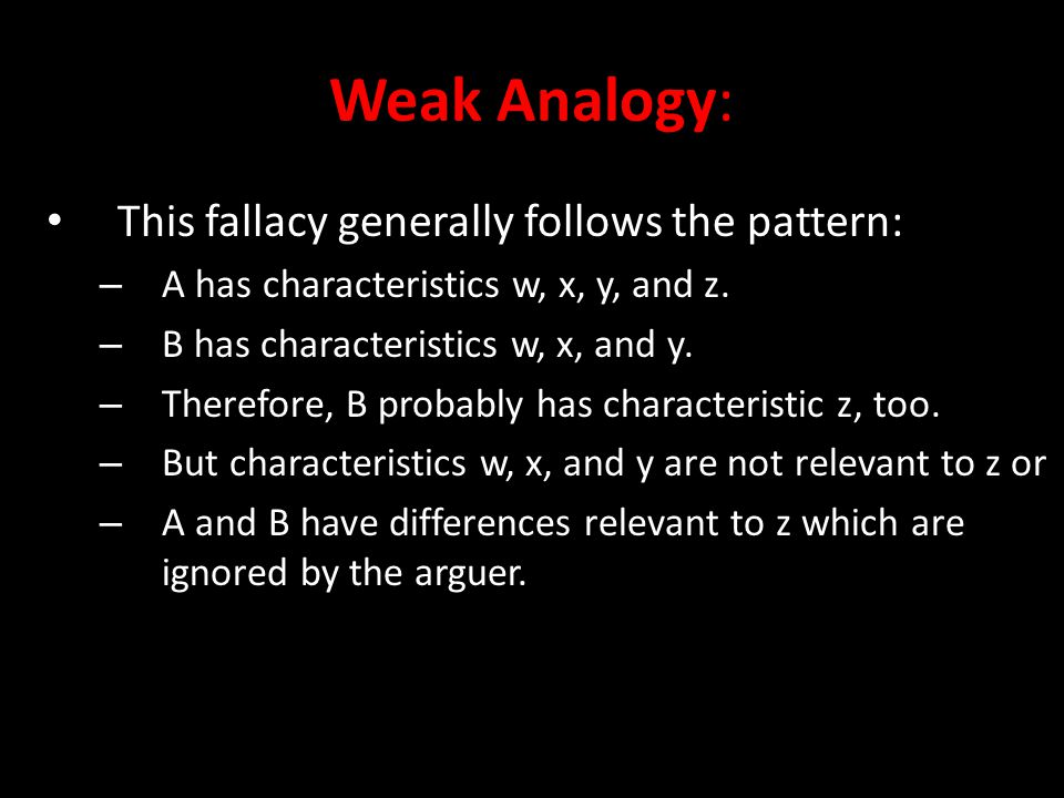 Weak Analogy: This fallacy generally follows the pattern: