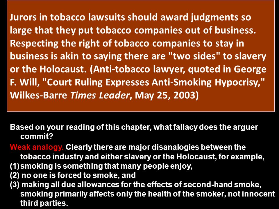 Jurors in tobacco lawsuits should award judgments so large that they put tobacco companies out of business. Respecting the right of tobacco companies to stay in business is akin to saying there are two sides to slavery or the Holocaust. (Anti-tobacco lawyer, quoted in George F. Will, Court Ruling Expresses Anti-Smoking Hypocrisy, Wilkes-Barre Times Leader, May 25, 2003)