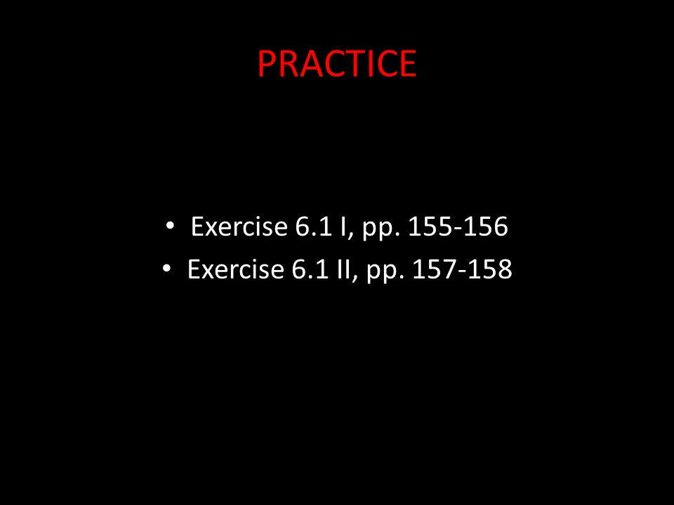 PRACTICE Exercise 6.1 I, pp. 155-156 Exercise 6.1 II, pp. 157-158
