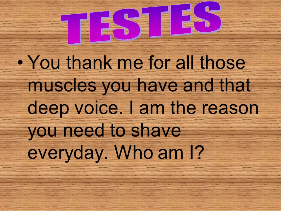 TESTES You thank me for all those muscles you have and that deep voice.