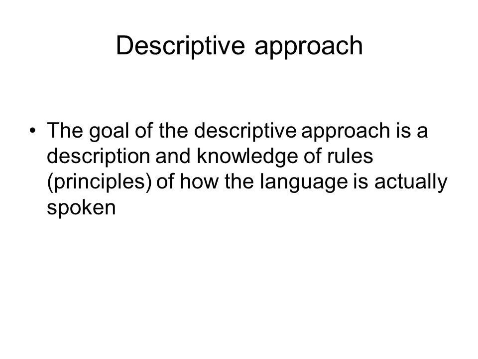 Descriptive approach The goal of the descriptive approach is a description and knowledge of rules (principles) of how the language is actually spoken.