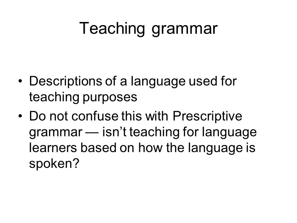 Teaching grammar Descriptions of a language used for teaching purposes