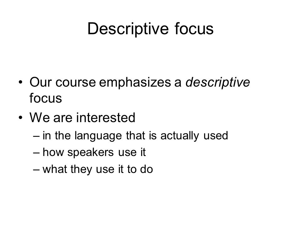 Descriptive focus Our course emphasizes a descriptive focus