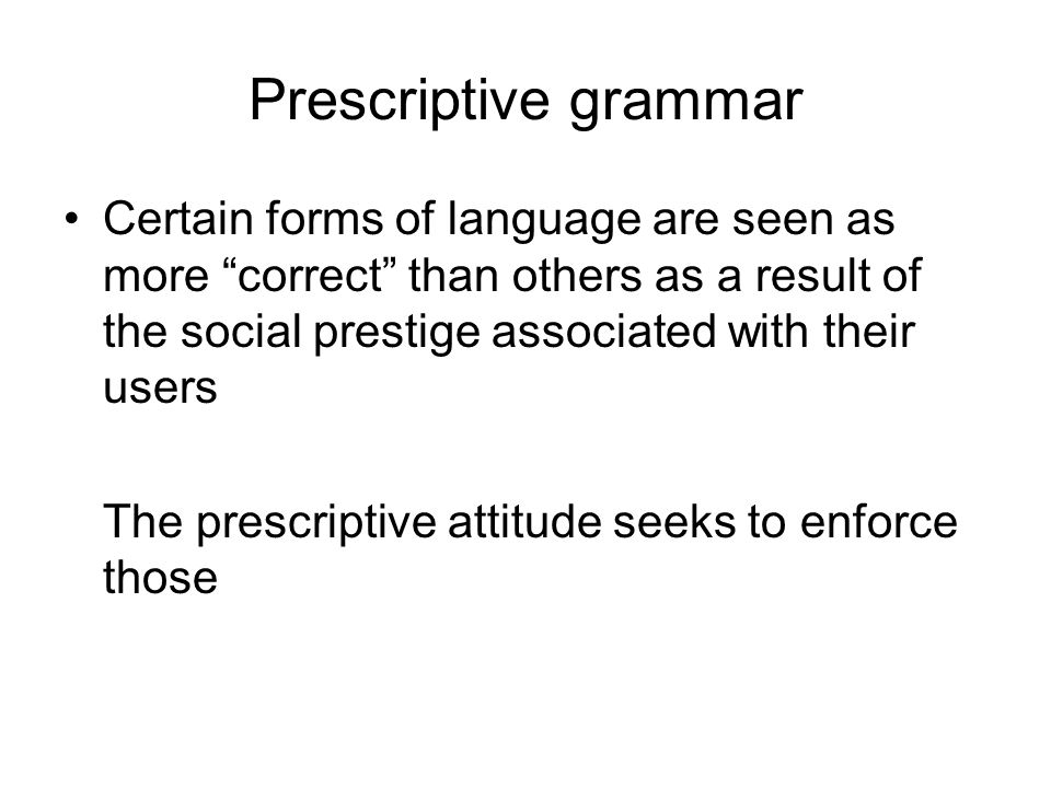 Prescriptive grammar Certain forms of language are seen as more correct than others as a result of the social prestige associated with their users.