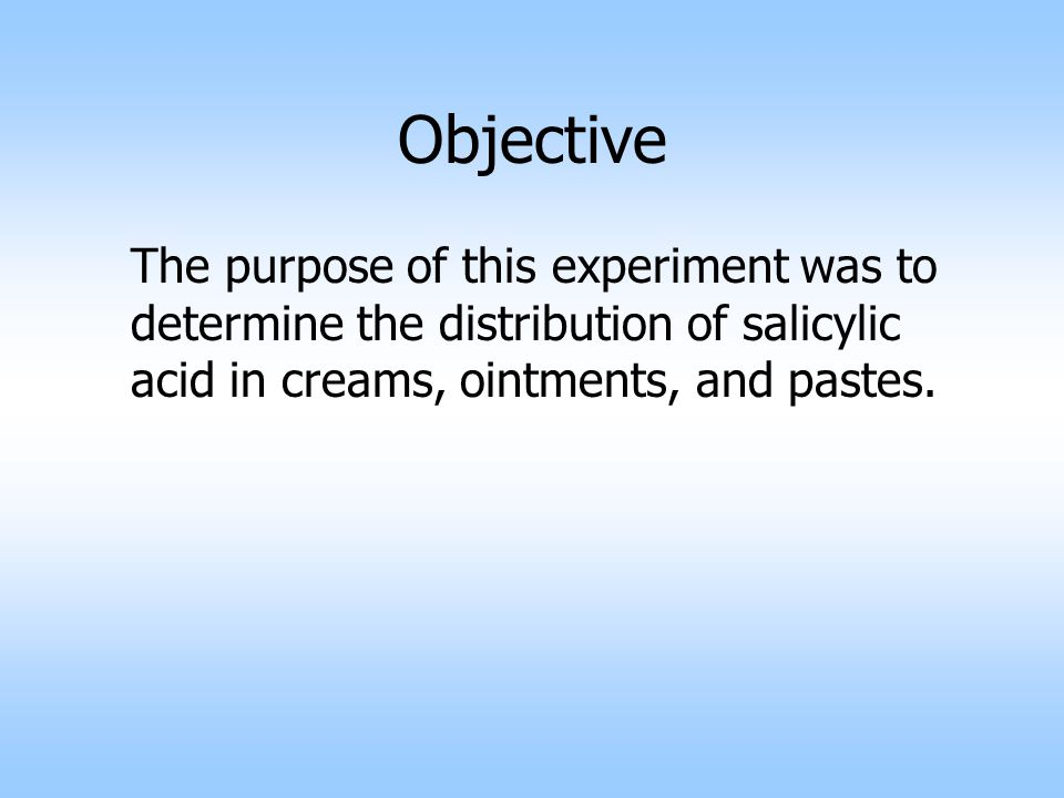 Objective The purpose of this experiment was to determine the distribution of salicylic acid in creams, ointments, and pastes.