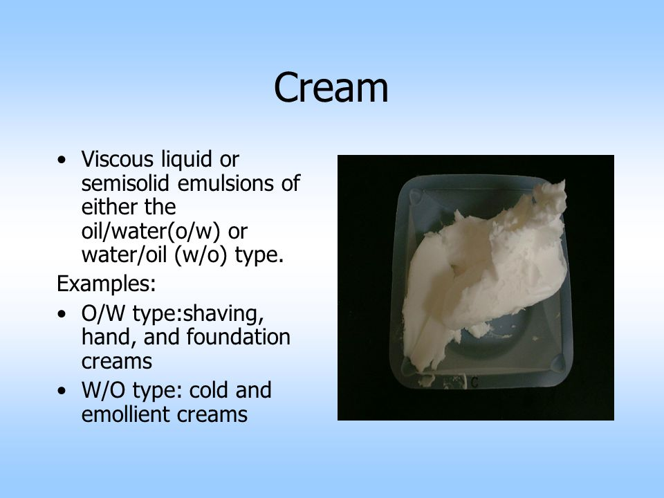 Cream Viscous liquid or semisolid emulsions of either the oil/water(o/w) or water/oil (w/o) type. Examples: