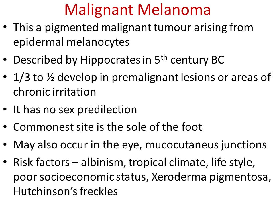 Malignant Melanoma This a pigmented malignant tumour arising from epidermal melanocytes. Described by Hippocrates in 5th century BC.