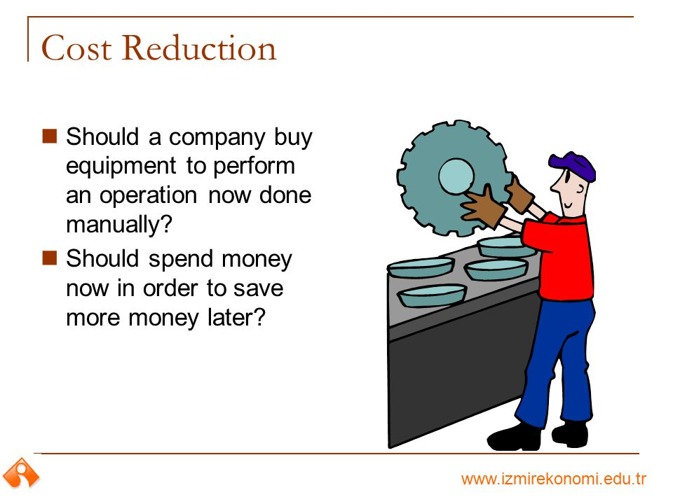 Cost Reduction Should a company buy equipment to perform an operation now done manually.