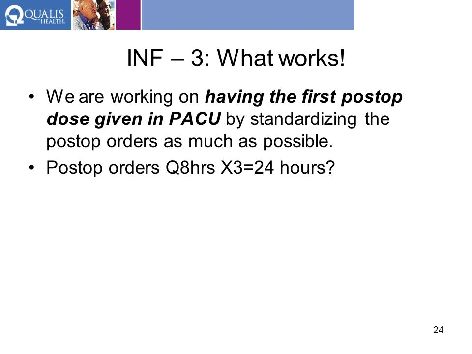 INF – 3: What works! We are working on having the first postop dose given in PACU by standardizing the postop orders as much as possible.