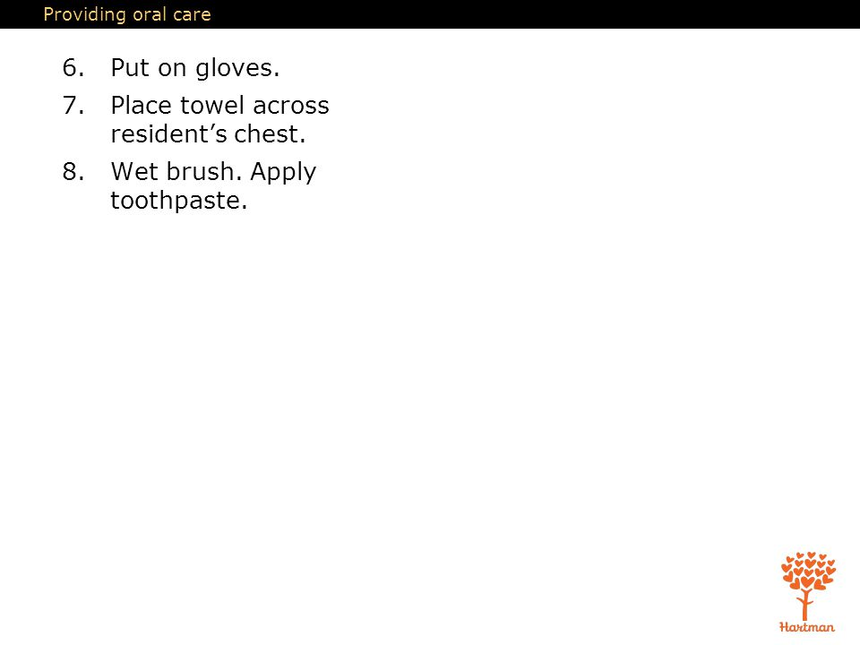 Providing oral care 6. Put on gloves. 7. Place towel across resident's chest.